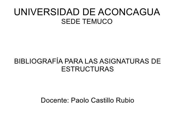 UNIVERSIDAD DE ACONCAGUA SEDE TEMUCO BIBLIOGRAFÍA PARA LAS ASIGNATURAS DE ESTRUCTURAS Docente: Paolo Castillo Rubio