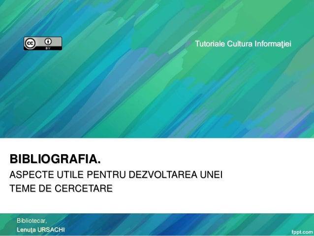 Tutoriale Cultura Informaţiei  BIBLIOGRAFIA. ASPECTE UTILE PENTRU DEZVOLTAREA UNEI TEME DE CERCETARE  Bibliotecar, Lenuţa ...