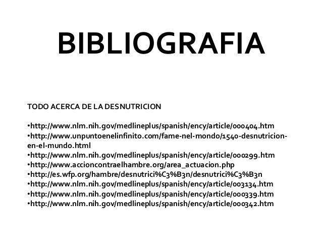 BIBLIOGRAFIA TODO ACERCA DE LA DESNUTRICION •http://www.nlm.nih.gov/medlineplus/spanish/ency/article/000404.htm •http://ww...