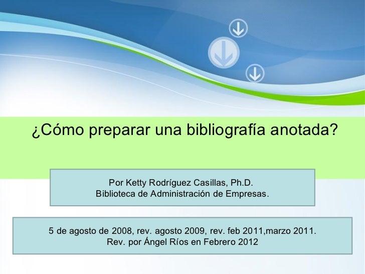 ¿Cómo preparar una bibliografía anotada? Por Ketty Rodríguez Casillas, Ph.D.  Biblioteca de Administración de Empresas. 5 ...