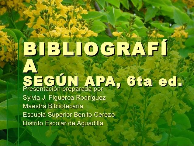 BIBLIOGRAF ÍASEGÚN APA, 6ta ed.Presentación preparada porSylvia J. Figueroa RodríguezMaestra BibliotecariaEscuela Superior...