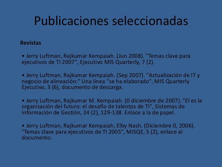 """Publicaciones seleccionadasRevistas• Jerry Luftman, Rajkumar Kempaiah. (Jun 2008). """"Temas clave paraejecutivos de TI 2007""""..."""