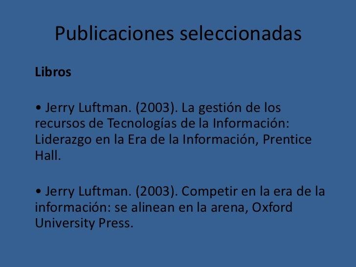 Publicaciones seleccionadasLibros• Jerry Luftman. (2003). La gestión de losrecursos de Tecnologías de la Información:Lider...