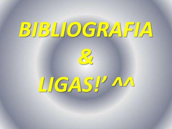 BIBLIOGRAFIA      &  LIGAS!' ^^