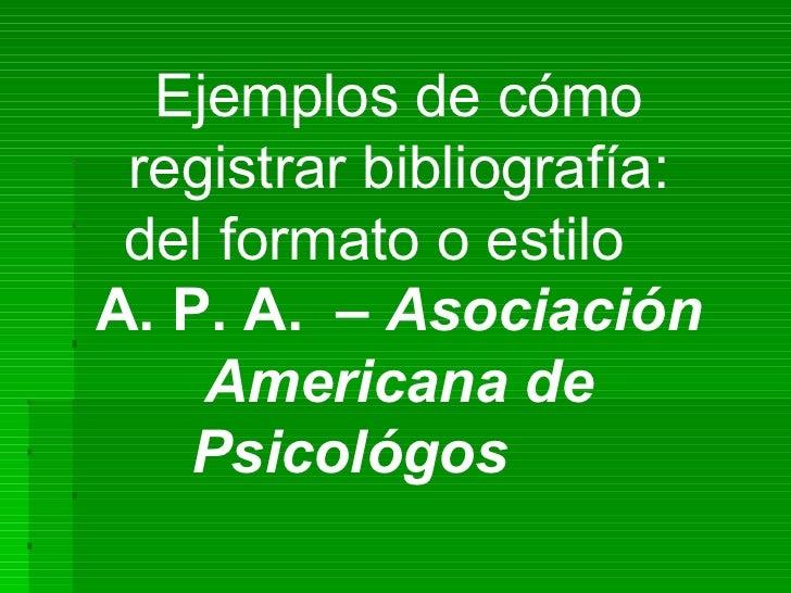 Ejemplos de cómo registrar bibliografía: del formato o estiloA. P. A. – Asociación    Americana de   Psicológos