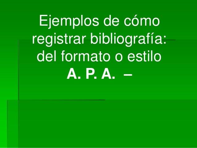 Ejemplos de cómo registrar bibliografía: del formato o estilo A. P. A. –
