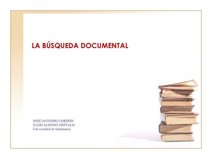 LA BÚSQUEDA DOCUMENTAL JOSÉ ANTONIO CORDÓN JULIO ALONSO ARÉVALO Universidad de Salamanca