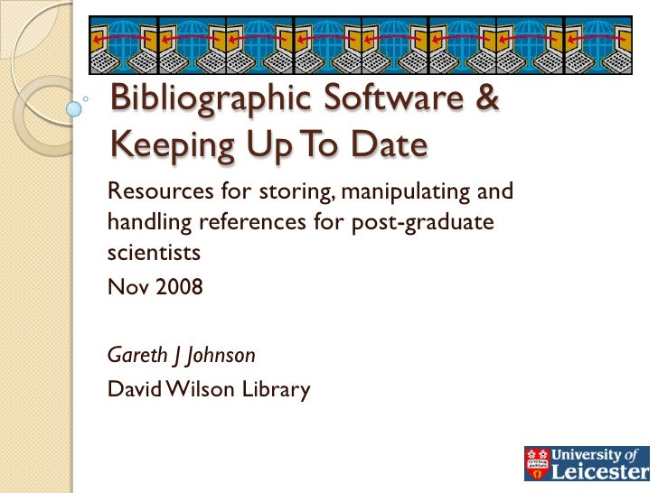 Bibliographic Software & Keeping Up To Date Resources for storing, manipulating and handling references for post-graduate ...