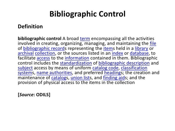 Bibliographic Control<br />Definition<br />bibliographic control A broad term encompassing all the activities involved in ...