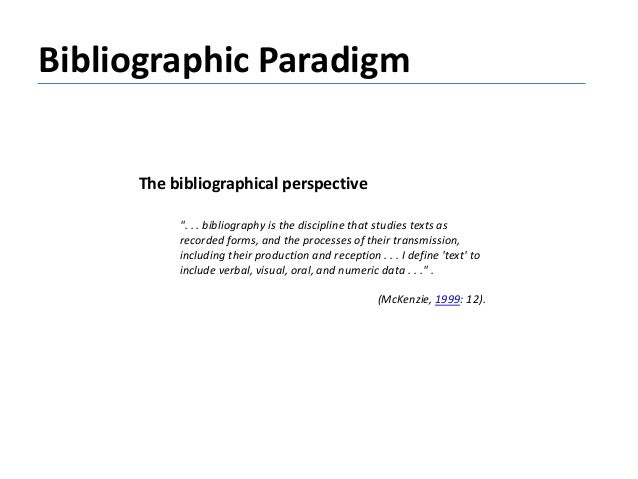 """Bibliographic Paradigm The bibliographical perspective """". . . bibliography is the discipline that studies texts as recorde..."""