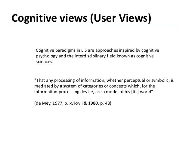 Cognitive views (User Views) Cognitive paradigms in LIS are approaches inspired by cognitive psychology and the interdisci...