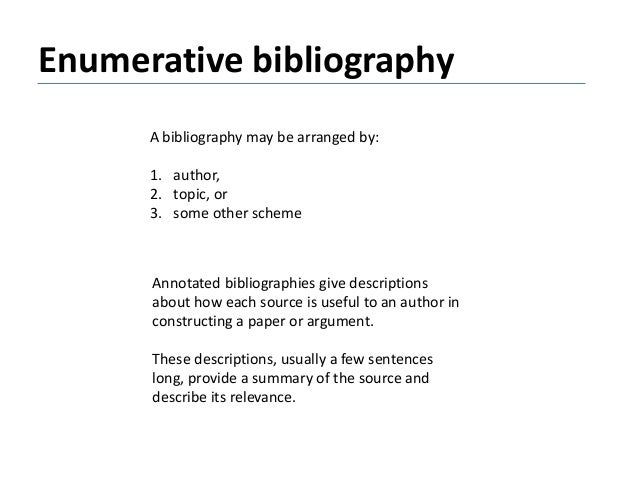 Enumerative bibliography A bibliography may be arranged by: 1. author, 2. topic, or 3. some other scheme Annotated bibliog...