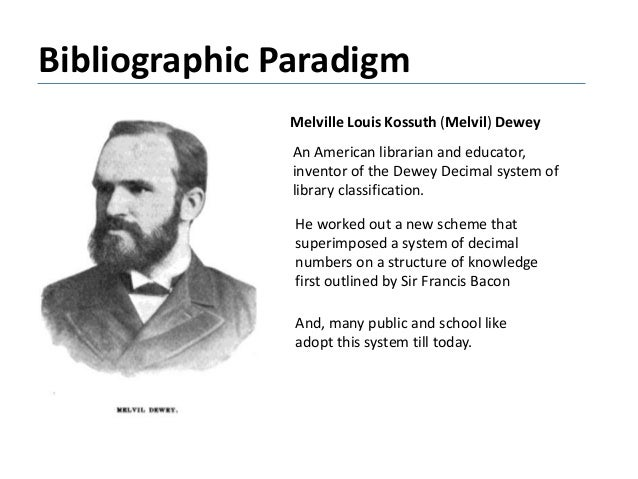 Bibliographic Paradigm Melville Louis Kossuth (Melvil) Dewey An American librarian and educator, inventor of the Dewey Dec...