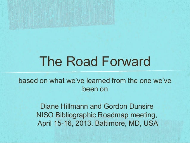 The Road Forwardbased on what we've learned from the one we'vebeen onDiane Hillmann and Gordon DunsireNISO Bibliographic R...