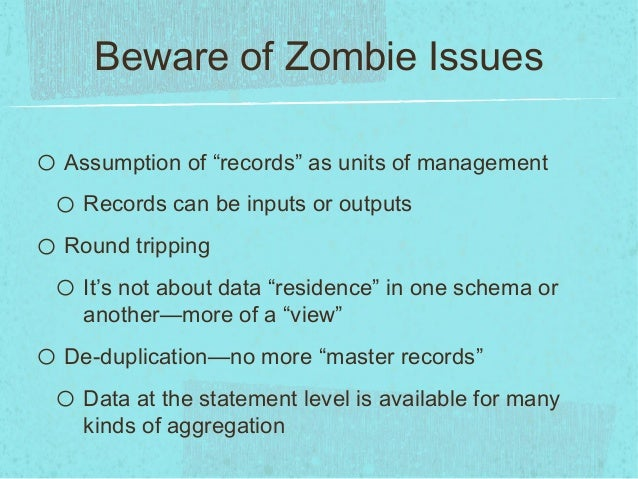 """Beware of Zombie Issueso Assumption of """"records"""" as units of managemento Records can be inputs or outputso Round trippingo..."""