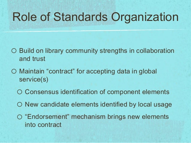 """Role of Standards Organizationo Build on library community strengths in collaborationand trusto Maintain """"contract"""" for ac..."""