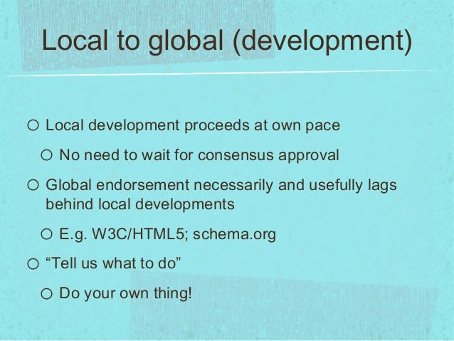 Local to global (development)o Local development proceeds at own paceo No need to wait for consensus approvalo Global endo...