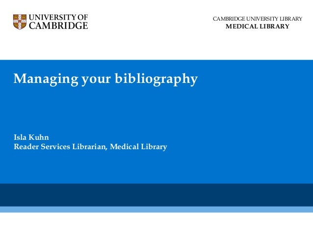 CAMBRIDGE UNIVERSITY LIBRARY  MEDICAL LIBRARY  Managing your bibliography  Isla Kuhn Reader Services Librarian, Medical Li...