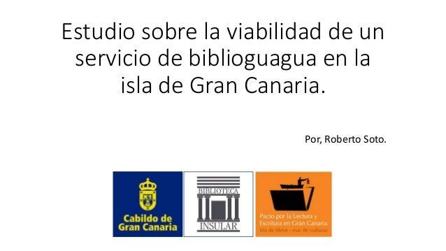 Estudio sobre la viabilidad de un servicio de biblioguagua en la isla de Gran Canaria. Por, Roberto Soto.