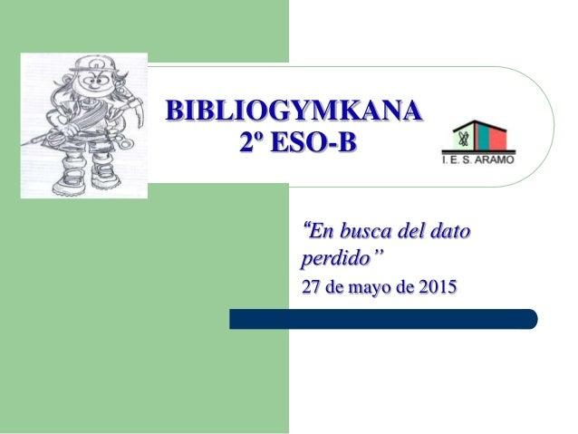 """BIBLIOGYMKANA 2º ESO-B """"En busca del dato perdido"""" 27 de mayo de 2015"""
