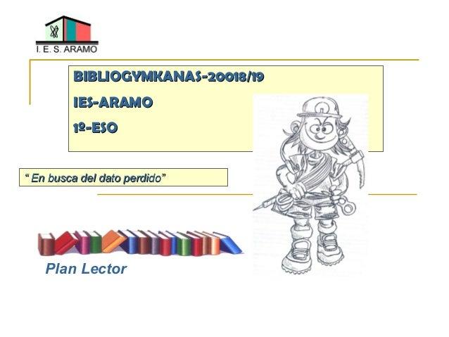 """BIBLIOGYMKANAS-20018/19BIBLIOGYMKANAS-20018/19 IES-ARAMOIES-ARAMO 1º-ESO1º-ESO """""""" En busca del dato perdidoEn busca del da..."""