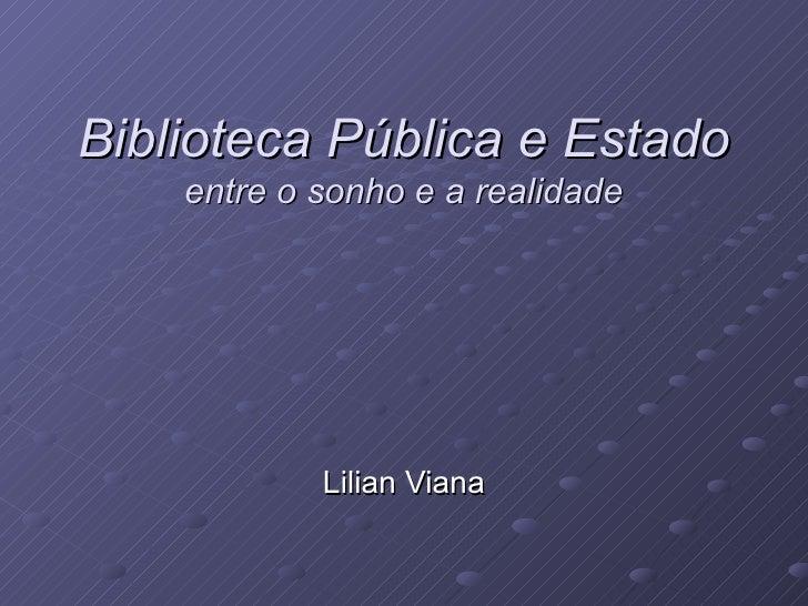 Biblioteca Pública e Estado  entre o sonho e a realidade Lilian Viana
