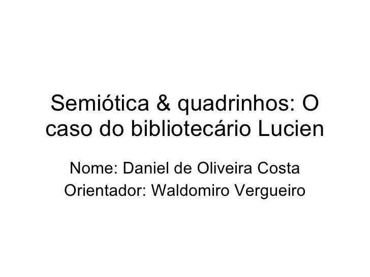Semiótica & quadrinhos: O caso do bibliotecário Lucien Nome: Daniel de Oliveira Costa Orientador: Waldomiro Vergueiro