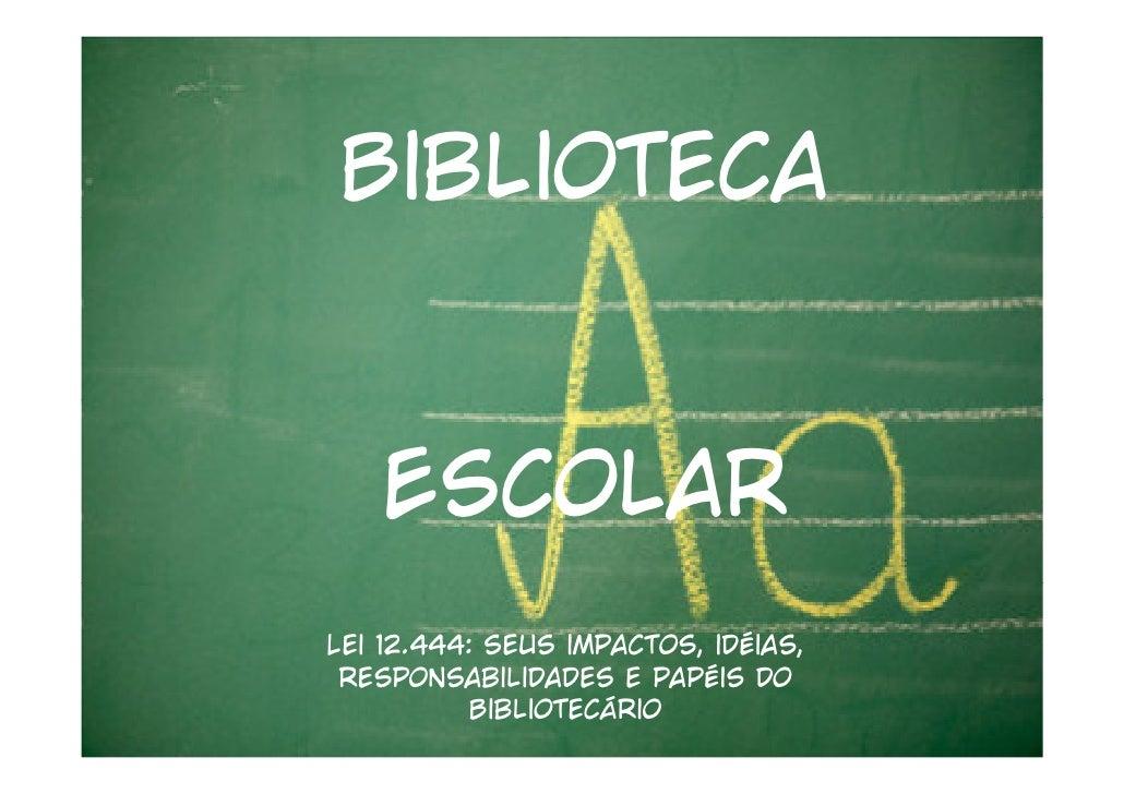 Biblioteca   EscolarLei 12.444: seus impactos, idéias, responsabilidades e papéis do           Bibliotecário