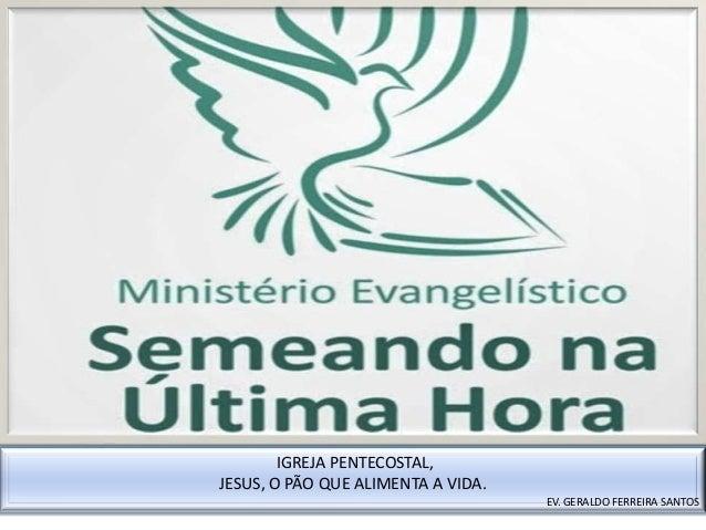IGREJA PENTECOSTAL, JESUS, O PÃO QUE ALIMENTA A VIDA. EV. GERALDO FERREIRA SANTOS