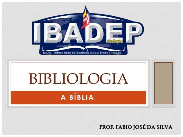 BIBLIOLOGIA A BÍBLIA.  PROF. FABIO JOSÉ DA SILVA