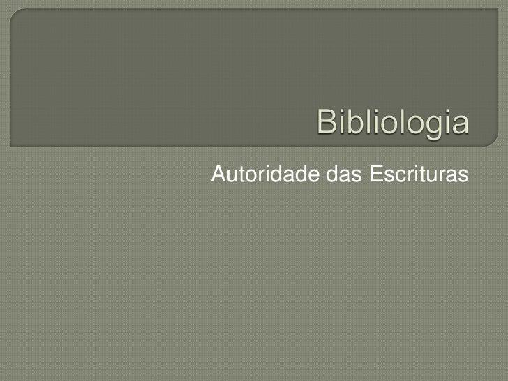 Bibliologia<br />Autoridade das Escrituras<br />