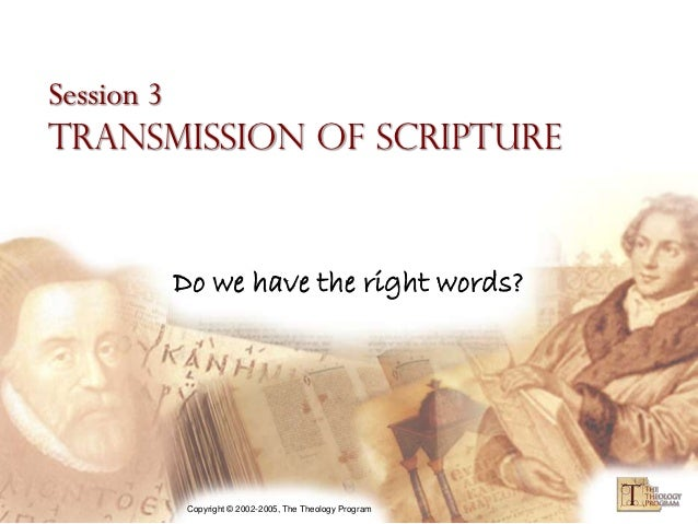 Session 3Transmission of Scripture      Do we have the right words?       Copyright © 2002-2005, The Theology Program