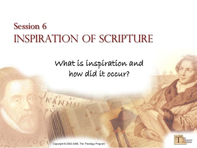 Session 6Inspiration of Scripture       What is inspiration and         how did it occur?      Copyright © 2002-2005, The ...