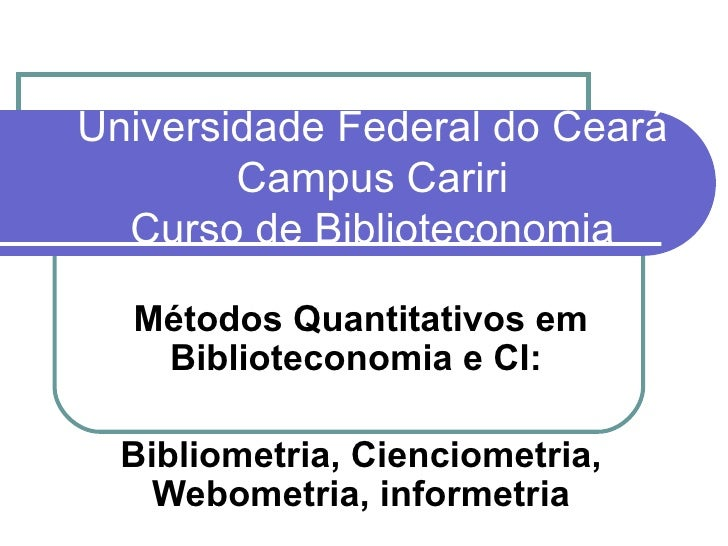 Universidade Federal do Ceará Campus Cariri Curso de Biblioteconomia Métodos Quantitativos em Biblioteconomia e CI:  Bibli...