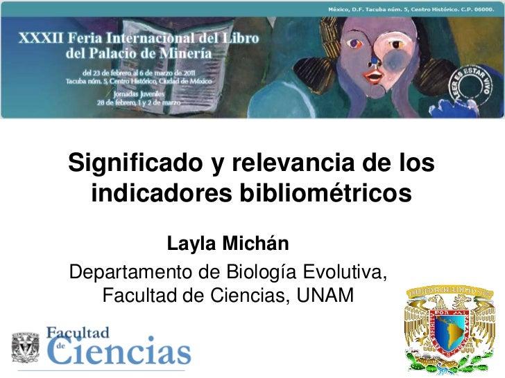 Significado y relevancia de los  indicadores bibliométricos          Layla MichánDepartamento de Biología Evolutiva,   Fac...