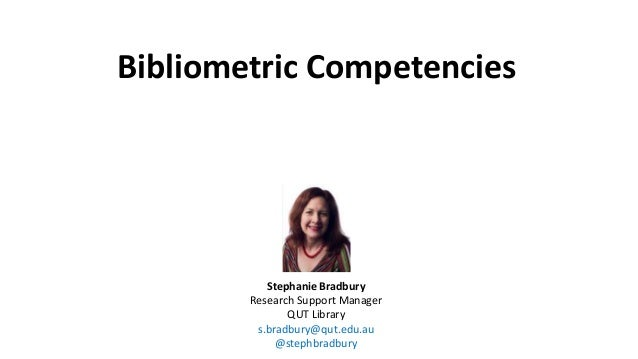 Bibliometric Competencies Stephanie Bradbury Research Support Manager QUT Library s.bradbury@qut.edu.au @stephbradbury
