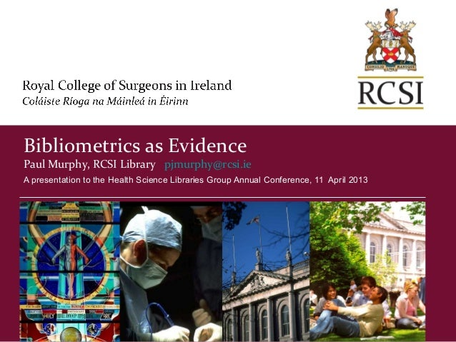 Bibliometrics as EvidencePaul Murphy, RCSI Library pjmurphy@rcsi.ieA presentation to the Health Science Libraries Group An...