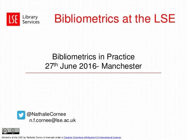 Bibliometrics at the LSE Bibliometrics in Practice 27th June 2016- Manchester @NathalieCornee n.f.cornee@lse.ac.uk Altmetr...