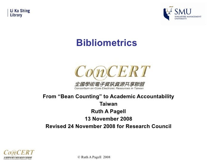 "Bibliometrics From ""Bean Counting"" to Academic Accountability Taiwan Ruth A Pagell 13 November 2008 Revised 24 November 20..."
