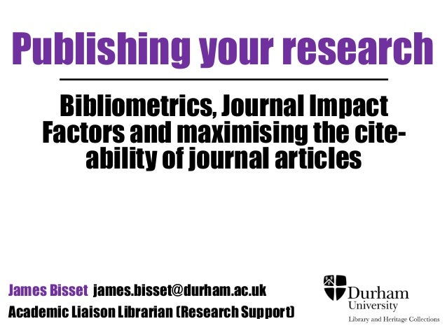 Publishing your research  Bibliometrics, Journal Impact  Factors and maximising the cite-ability  of journal articles  Jam...