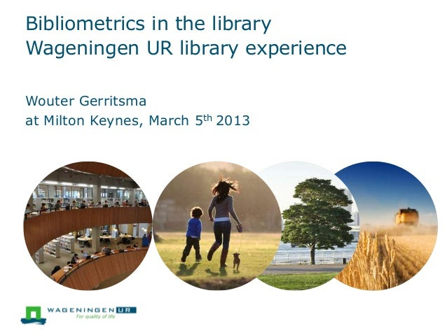 Bibliometrics in the library Wageningen UR library experience at Milton Keynes, March 5th 2013 Wouter Gerritsma