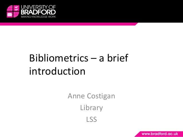 Bibliometrics – a brief introduction Anne Costigan Library LSS