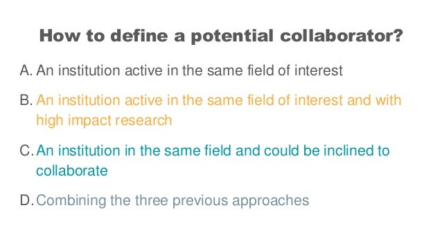 How to define a potential collaborator? A. An institution active in the same field of interest B. An institution active in...
