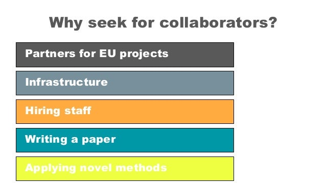 Why seek for collaborators? Partners for EU projects Hiring staff Infrastructure Writing a paper Applying novel methods