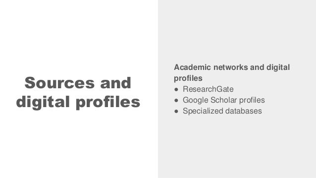 Sources and digital profiles Academic networks and digital profiles ● ResearchGate ● Google Scholar profiles ● Specialized...