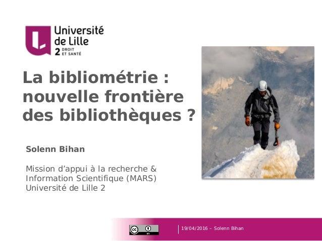 La bibliométrie : nouvelle frontière des bibliothèques ? 19/04/2016 – Solenn Bihan Solenn Bihan Mission d'appui à la reche...