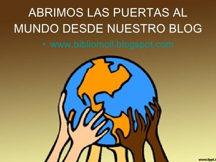 ABRIMOS LAS PUERTAS AL MUNDO DESDE NUESTRO BLOG <ul><li>www.bibliomoll.blogspot.com </li></ul>