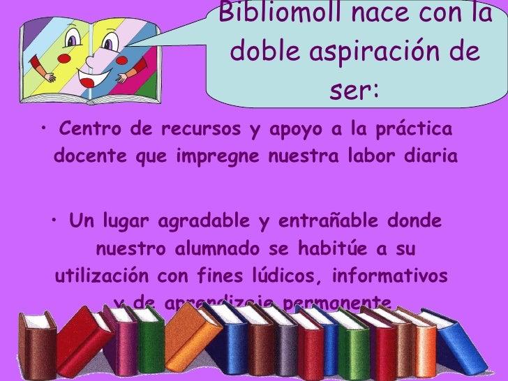 Bibliomoll nace con la doble aspiración de ser: <ul><li>Centro de recursos y apoyo a la práctica docente que impregne nues...
