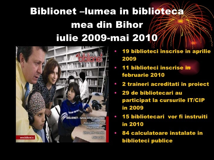 Biblionet –lumea in biblioteca mea din Bihor iulie 2009-mai 2010 <ul><li>19 biblioteci inscrise in aprilie 2009 </li></ul>...