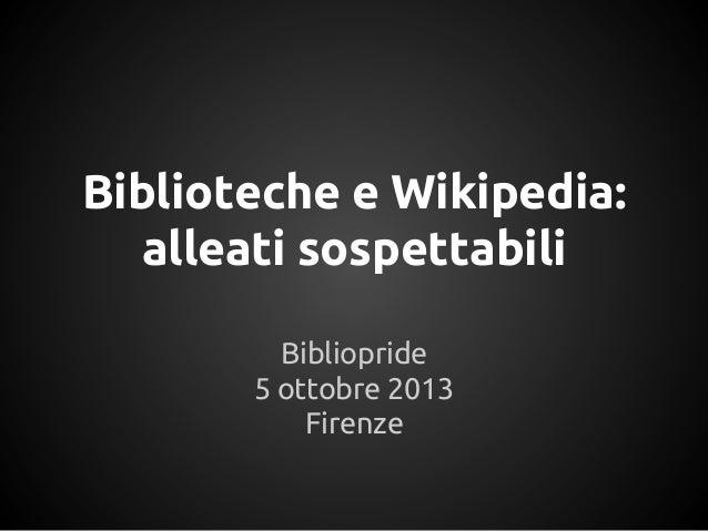 Biblioteche e Wikipedia: alleati sospettabili Bibliopride 5 ottobre 2013 Firenze